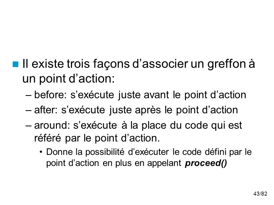43/82 Il existe trois façons dassocier un greffon à un point daction: –before: sexécute juste avant le point daction –after: sexécute juste après le point daction –around: sexécute à la place du code qui est référé par le point daction.