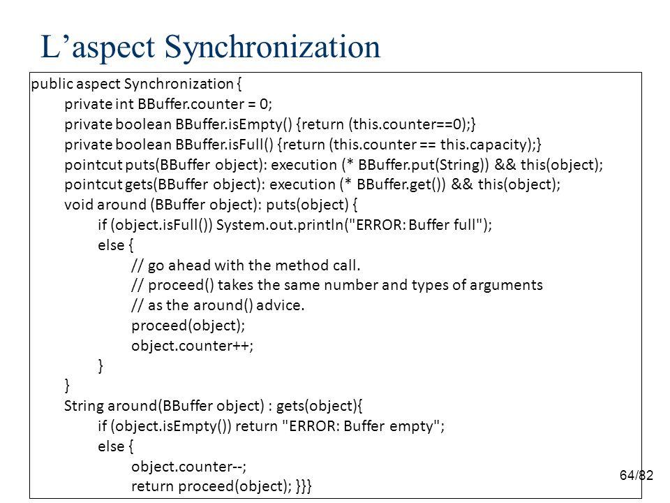 64/82 Laspect Synchronization public aspect Synchronization { private int BBuffer.counter = 0; private boolean BBuffer.isEmpty() {return (this.counter