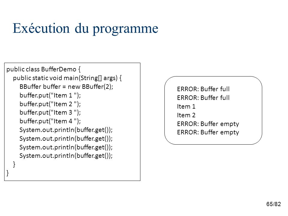 65/82 Exécution du programme public class BufferDemo { public static void main(String[] args) { BBuffer buffer = new BBuffer(2); buffer.put( Item 1 ); buffer.put( Item 2 ); buffer.put( Item 3 ); buffer.put( Item 4 ); System.out.println(buffer.get()); } ERROR: Buffer full Item 1 Item 2 ERROR: Buffer empty