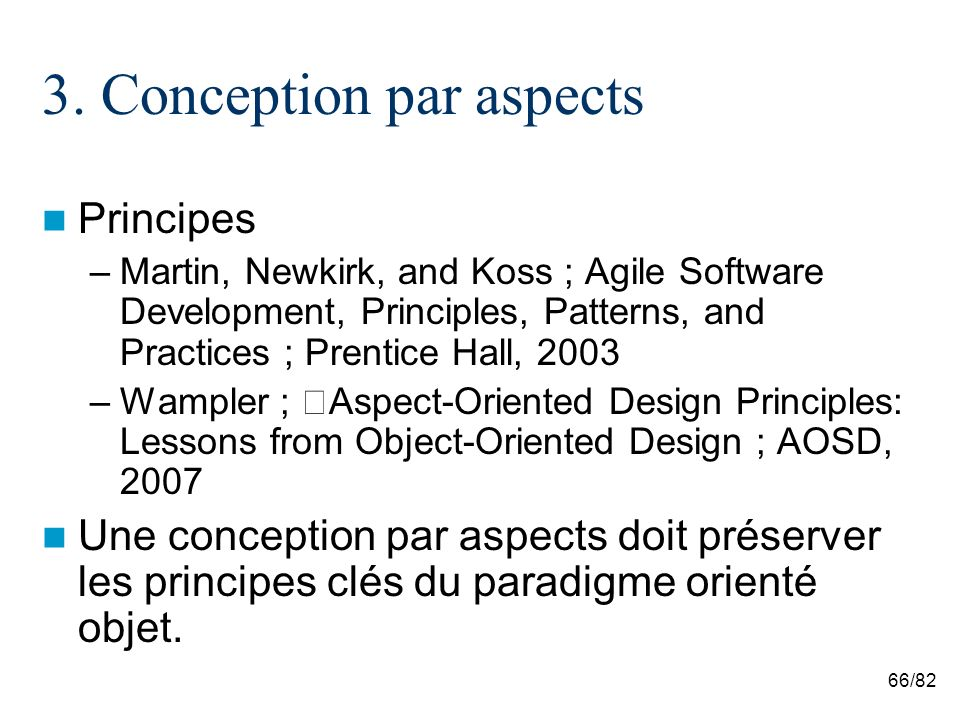 66/82 3. Conception par aspects Principes –Martin, Newkirk, and Koss ; Agile Software Development, Principles, Patterns, and Practices ; Prentice Hall