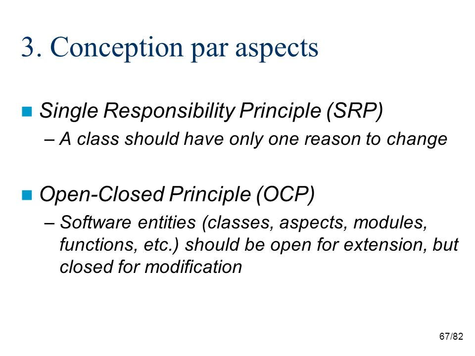 67/82 3. Conception par aspects Single Responsibility Principle (SRP) –A class should have only one reason to change Open-Closed Principle (OCP) –Soft