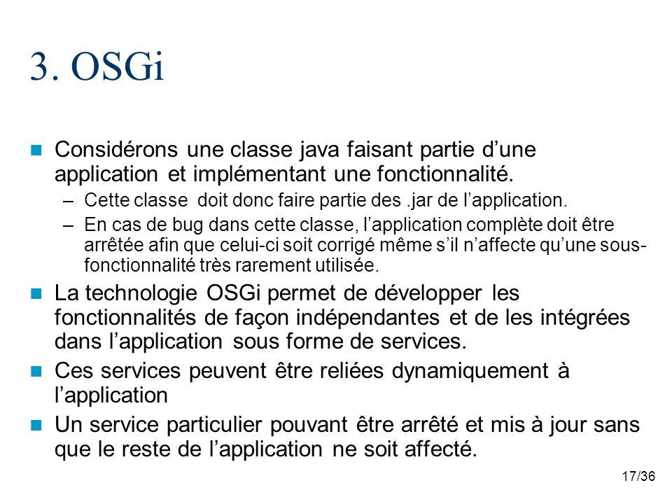 17/36 3. OSGi Considérons une classe java faisant partie dune application et implémentant une fonctionnalité. –Cette classe doit donc faire partie des