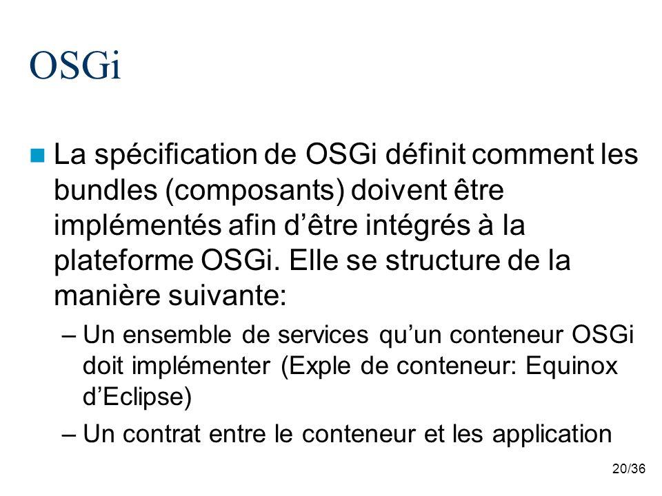 20/36 OSGi La spécification de OSGi définit comment les bundles (composants) doivent être implémentés afin dêtre intégrés à la plateforme OSGi. Elle s