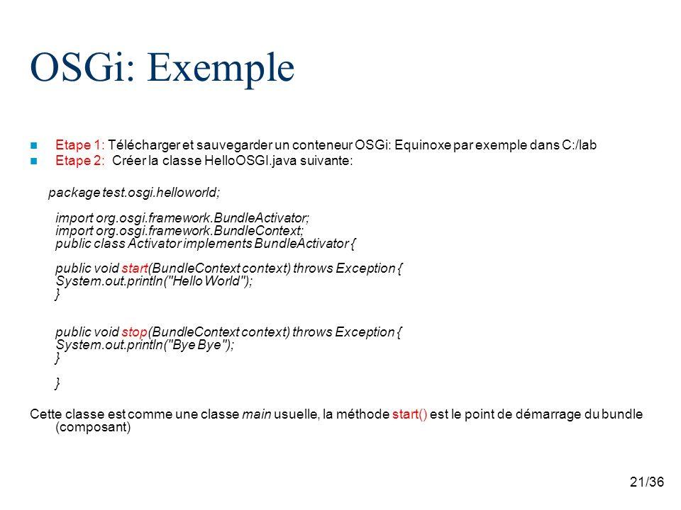21/36 OSGi: Exemple Etape 1: Télécharger et sauvegarder un conteneur OSGi: Equinoxe par exemple dans C:/lab Etape 2: Créer la classe HelloOSGI.java su