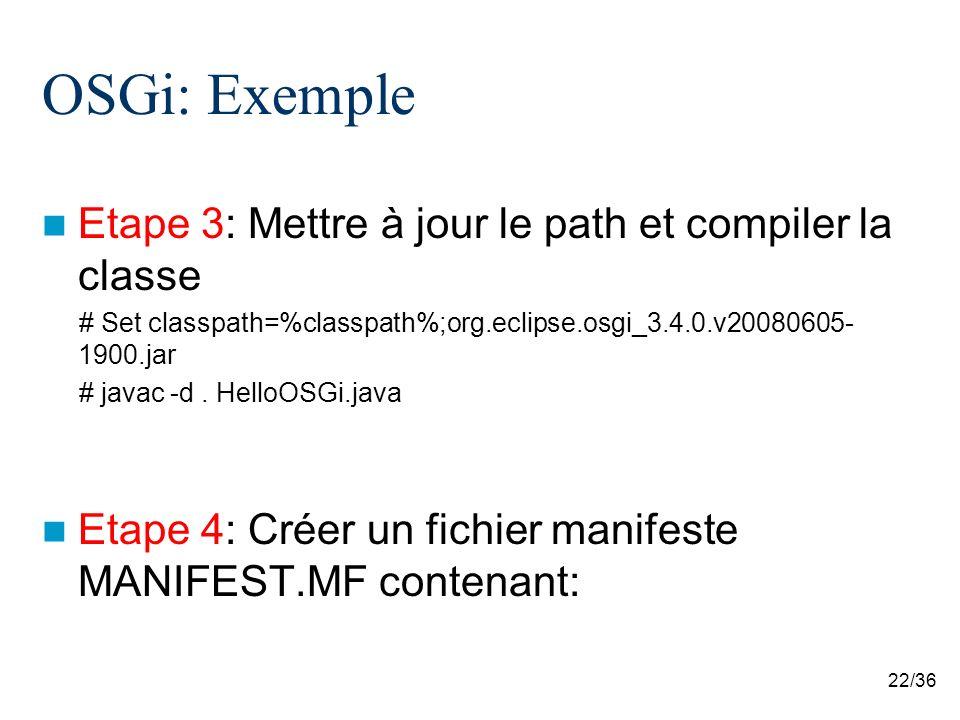 22/36 OSGi: Exemple Etape 3: Mettre à jour le path et compiler la classe # Set classpath=%classpath%;org.eclipse.osgi_3.4.0.v20080605- 1900.jar # java