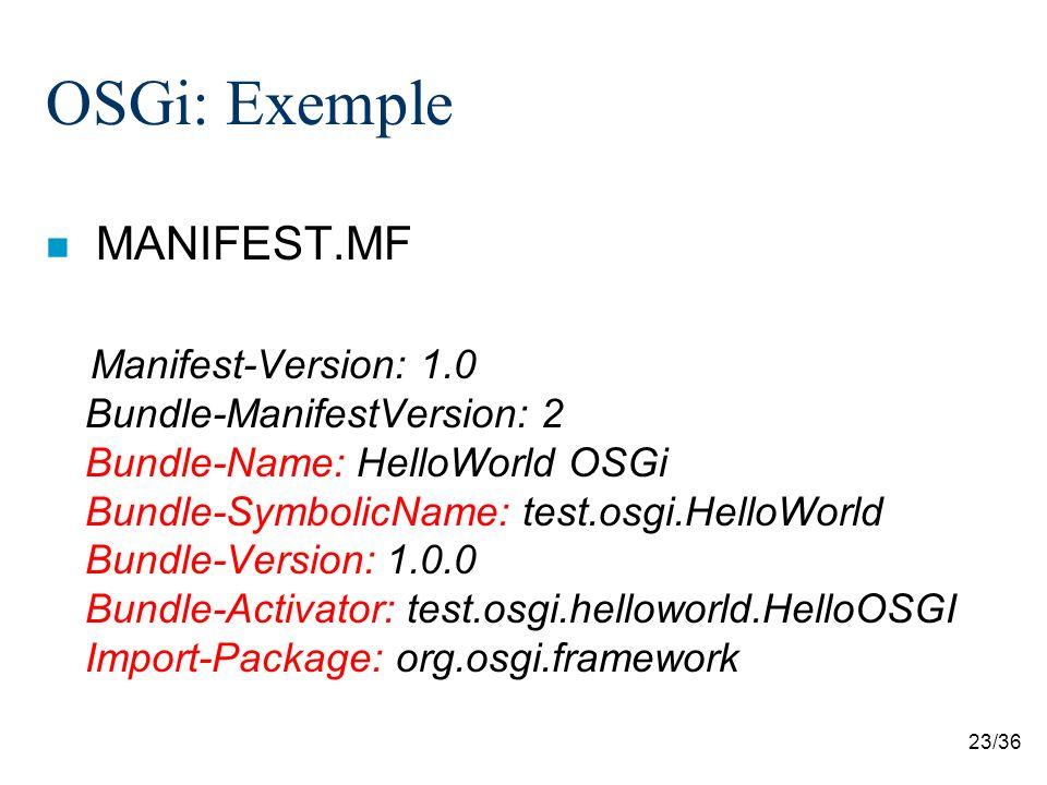 23/36 OSGi: Exemple MANIFEST.MF Manifest-Version: 1.0 Bundle-ManifestVersion: 2 Bundle-Name: HelloWorld OSGi Bundle-SymbolicName: test.osgi.HelloWorld