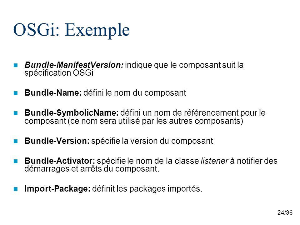 24/36 OSGi: Exemple Bundle-ManifestVersion: indique que le composant suit la spécification OSGi Bundle-Name: défini le nom du composant Bundle-Symboli