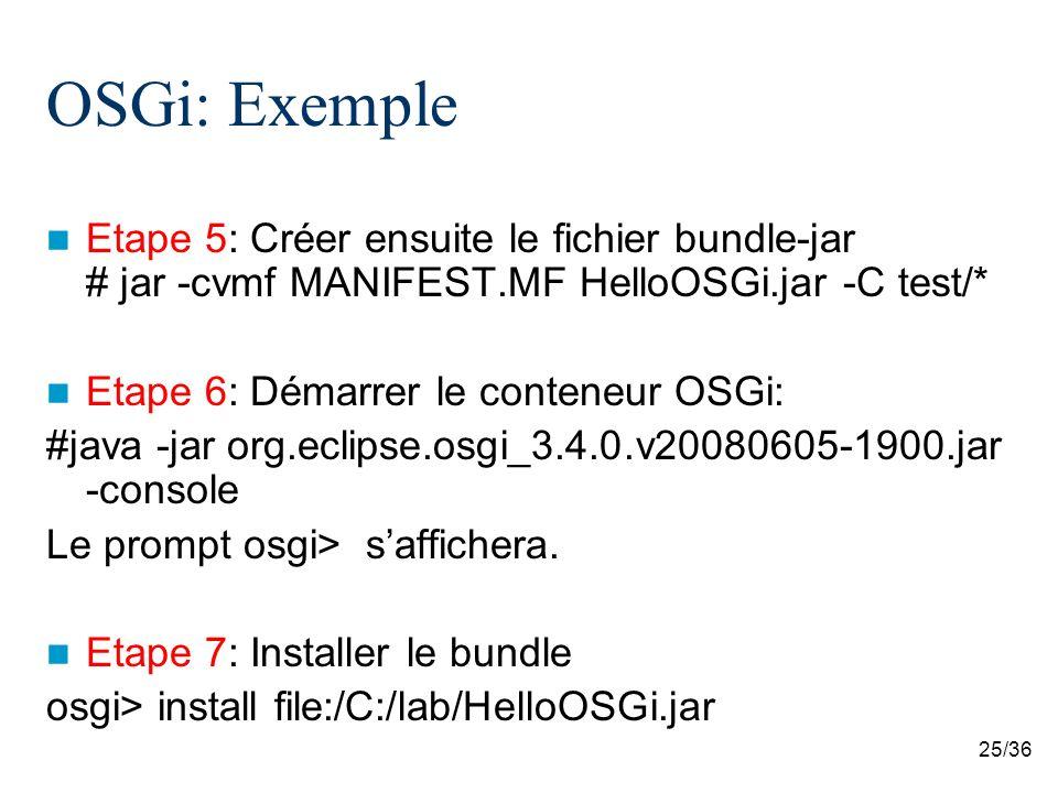 25/36 OSGi: Exemple Etape 5: Créer ensuite le fichier bundle-jar # jar -cvmf MANIFEST.MF HelloOSGi.jar -C test/* Etape 6: Démarrer le conteneur OSGi:
