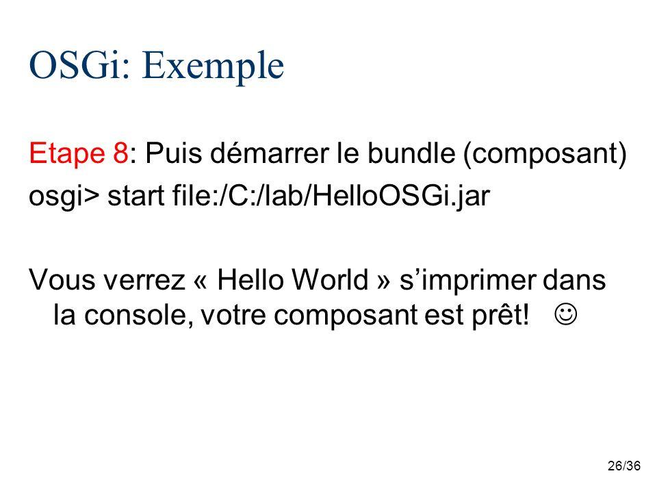 26/36 OSGi: Exemple Etape 8: Puis démarrer le bundle (composant) osgi> start file:/C:/lab/HelloOSGi.jar Vous verrez « Hello World » simprimer dans la