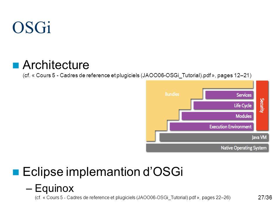27/36 OSGi Architecture (cf. « Cours 5 - Cadres de reference et plugiciels (JAOO06-OSGi_Tutorial).pdf », pages 12–21) Eclipse implemantion dOSGi –Equi