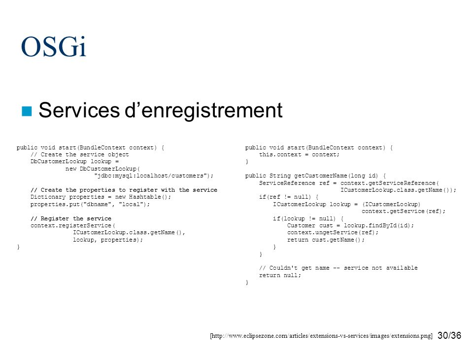 30/36 OSGi Services denregistrement [http://www.eclipsezone.com/articles/extensions-vs-services/images/extensions.png] public void start(BundleContext context) { // Create the service object DbCustomerLookup lookup = new DbCustomerLookup( jdbc:mysql:localhost/customers ); // Create the properties to register with the service Dictionary properties = new Hashtable(); properties.put( dbname , local ); // Register the service context.registerService( ICustomerLookup.class.getName(), lookup, properties); } public void start(BundleContext context) { this.context = context; } public String getCustomerName(long id) { ServiceReference ref = context.getServiceReference( ICustomerLookup.class.getName()); if(ref != null) { ICustomerLookup lookup = (ICustomerLookup) context.getService(ref); if(lookup != null) { Customer cust = lookup.findById(id); context.ungetService(ref); return cust.getName(); } // Couldn t get name -- service not available return null; }