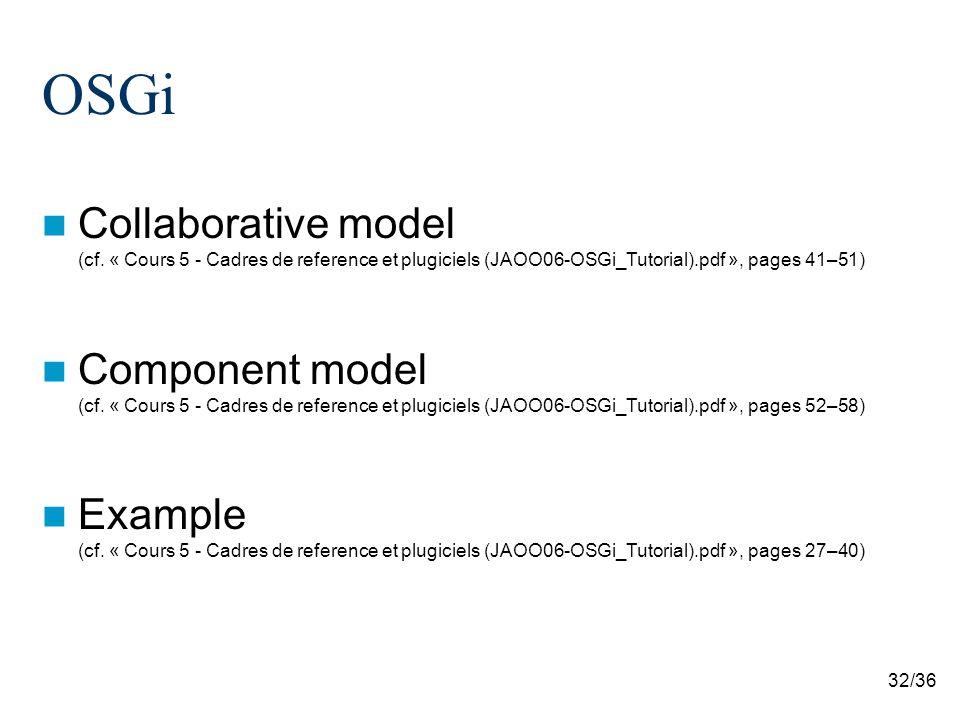 32/36 OSGi Collaborative model (cf. « Cours 5 - Cadres de reference et plugiciels (JAOO06-OSGi_Tutorial).pdf », pages 41–51) Component model (cf. « Co