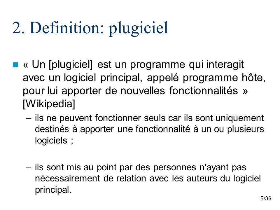 5/36 2. Definition: plugiciel « Un [plugiciel] est un programme qui interagit avec un logiciel principal, appelé programme hôte, pour lui apporter de