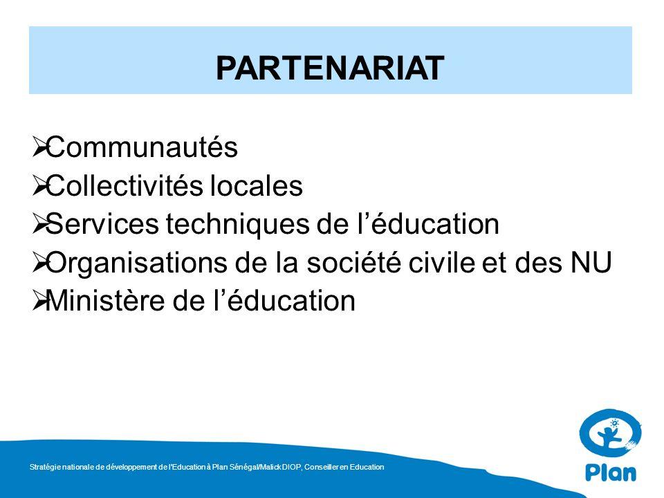 Communautés Collectivités locales Services techniques de léducation Organisations de la société civile et des NU Ministère de léducation PARTENARIAT Stratégie nationale de développement de l Education à Plan Sénégal/Malick DIOP, Conseiller en Education