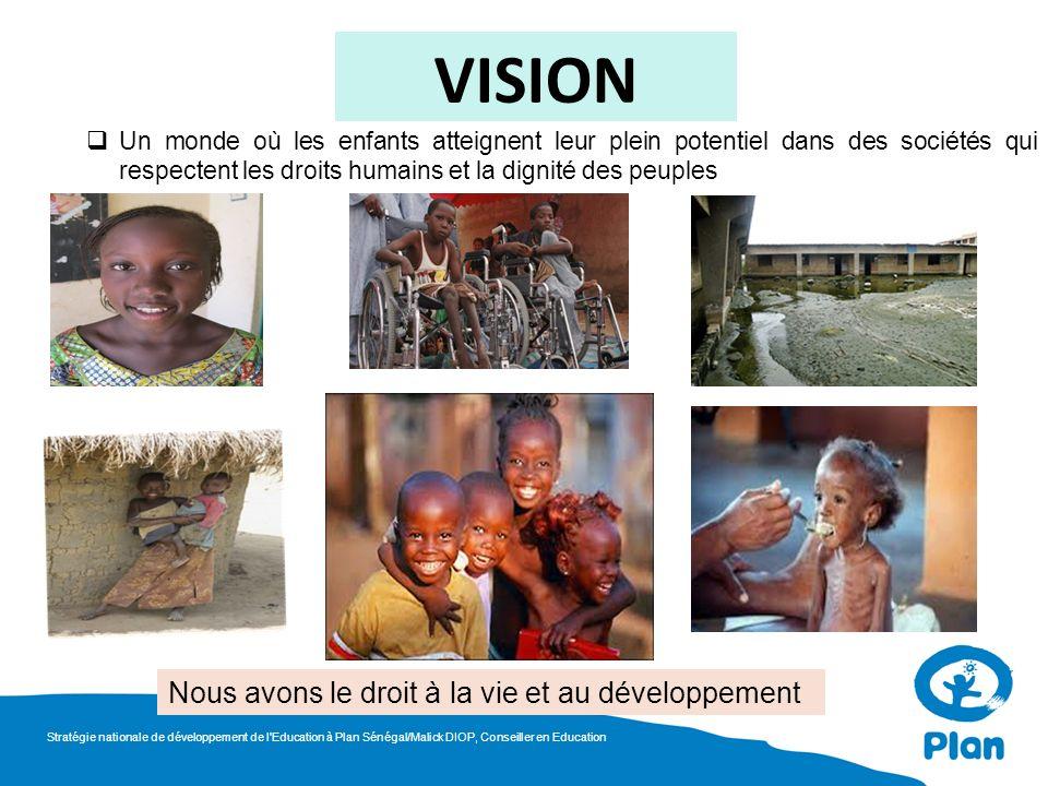VISION Un monde où les enfants atteignent leur plein potentiel dans des sociétés qui respectent les droits humains et la dignité des peuples Nous avons le droit à la vie et au développement Stratégie nationale de développement de l Education à Plan Sénégal/Malick DIOP, Conseiller en Education