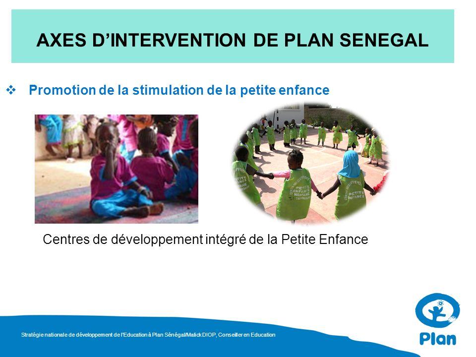 Promotion de la stimulation de la petite enfance AXES DINTERVENTION DE PLAN SENEGAL Centres de développement intégré de la Petite Enfance Stratégie nationale de développement de l Education à Plan Sénégal/Malick DIOP, Conseiller en Education