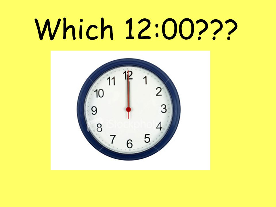 Which 12:00???