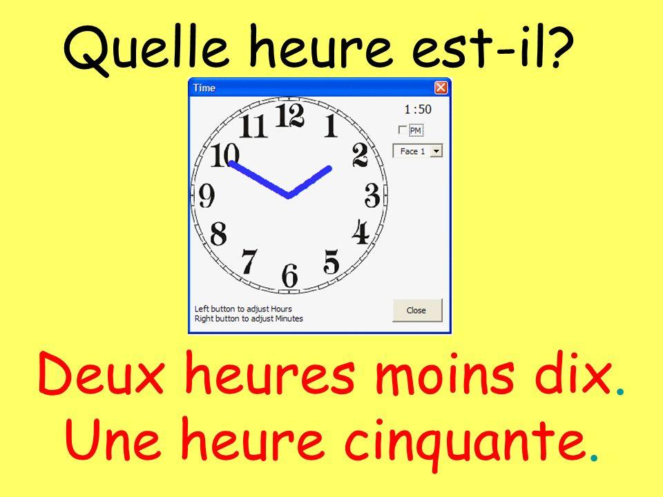 Quelle heure est-il? Deux heures moins dix. Une heure cinquante.