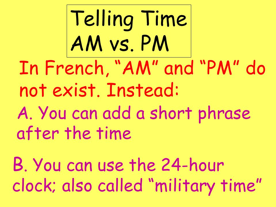 Telling Time AM vs. PM In French, AM and PM do not exist. Instead: A. You can add a short phrase after the time B. You can use the 24-hour clock; also