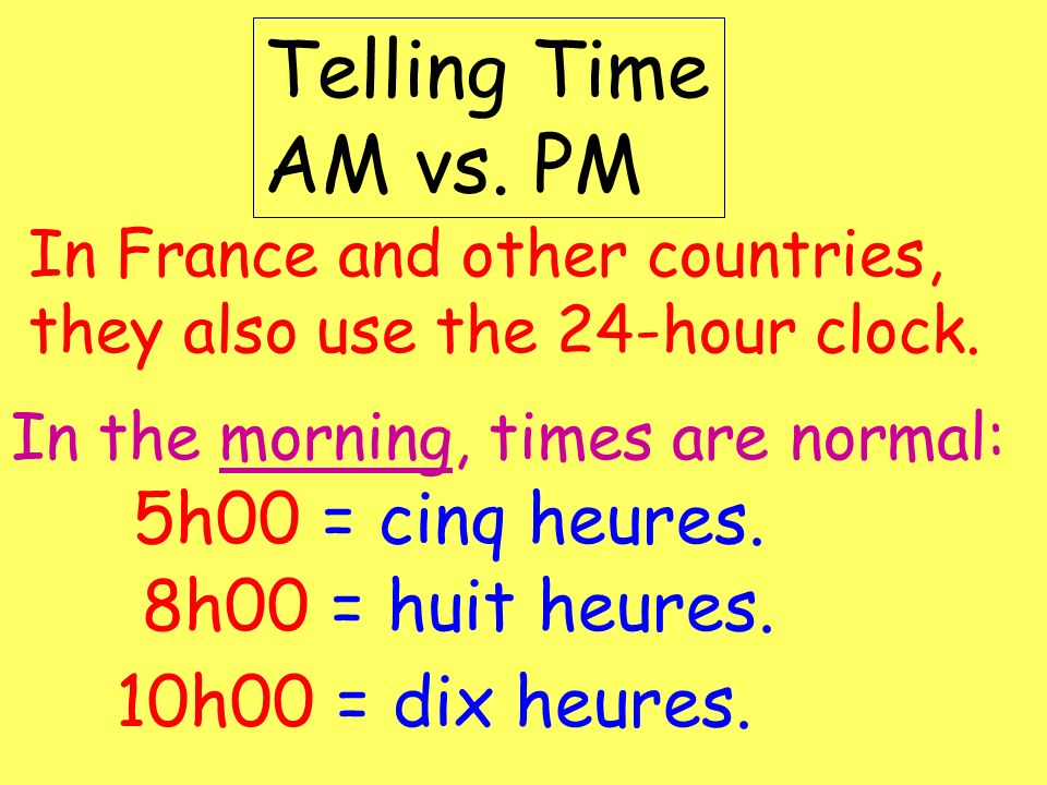 Telling Time AM vs. PM In France and other countries, they also use the 24-hour clock. In the morning, times are normal: 8h00 = huit heures. 10h00 = d