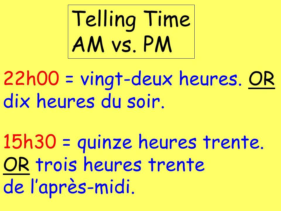 22h00 = vingt-deux heures. OR dix heures du soir. Telling Time AM vs. PM 15h30 = quinze heures trente. OR trois heures trente de laprès-midi.