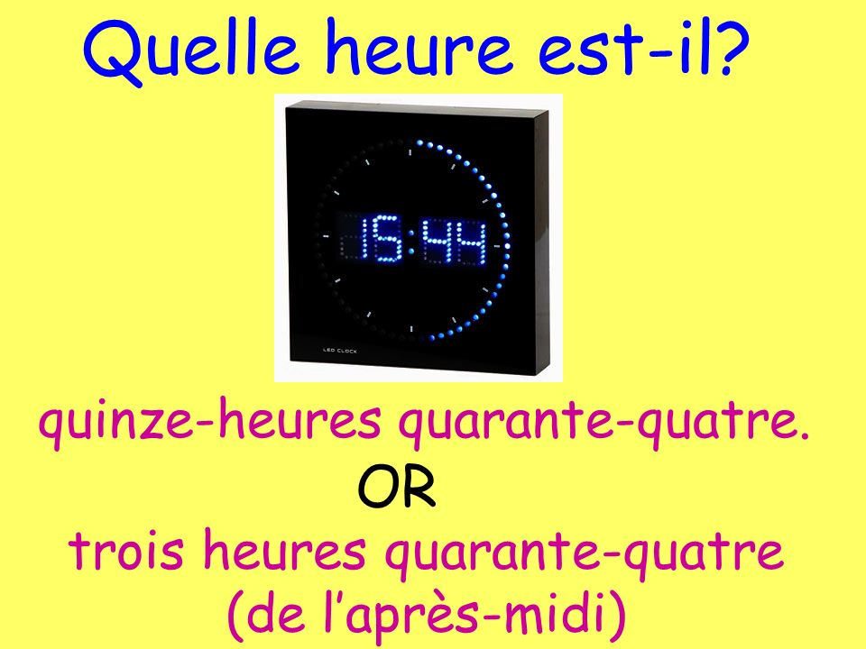 Quelle heure est-il? quinze-heures quarante-quatre. OR trois heures quarante-quatre (de laprès-midi)