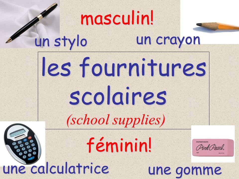 les fournitures scolaires scolaires (school supplies) (school supplies) un crayon masculin! un stylo féminin! une calculatrice une gomme