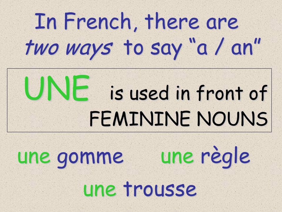 In French, there are In French, there are two ways to say a / an UNE is used in front of UNE is used in front of FEMININE NOUNS FEMININE NOUNS une gomme une règle une trousse
