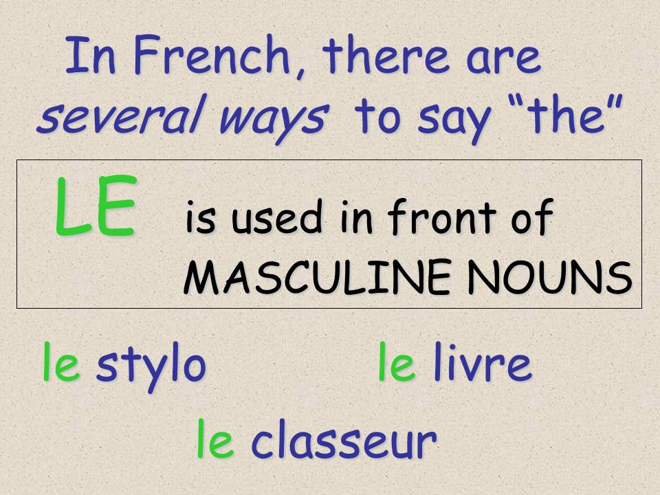 In French, there are In French, there are several ways to say the LE is used in front of LE is used in front of MASCULINE NOUNS MASCULINE NOUNS le stylo le livre le classeur