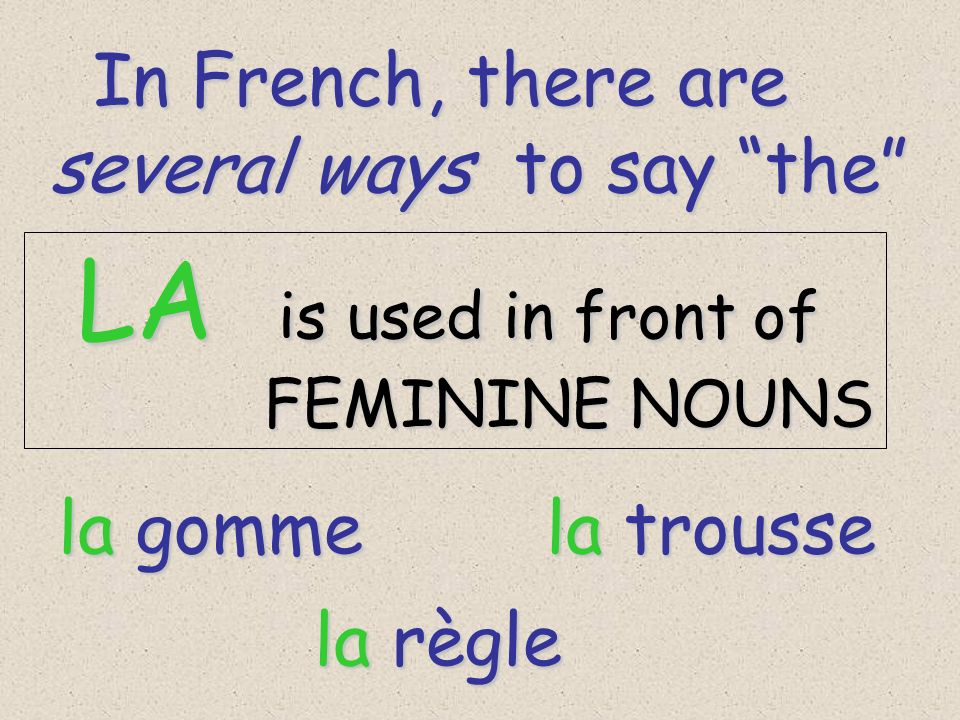 In French, there are In French, there are several ways to say the LA is used in front of LA is used in front of FEMININE NOUNS FEMININE NOUNS la gomme