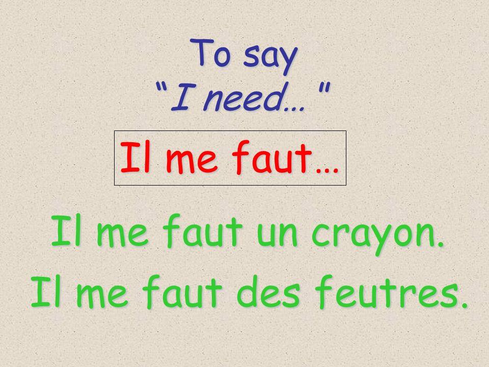 To say To say I need… I need… Il me faut… Il me faut un crayon. Il me faut des feutres.