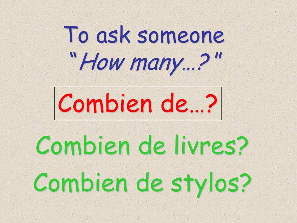To ask someone To ask someone How many…? How many…? Combien de…? Combien de livres? Combien de stylos?