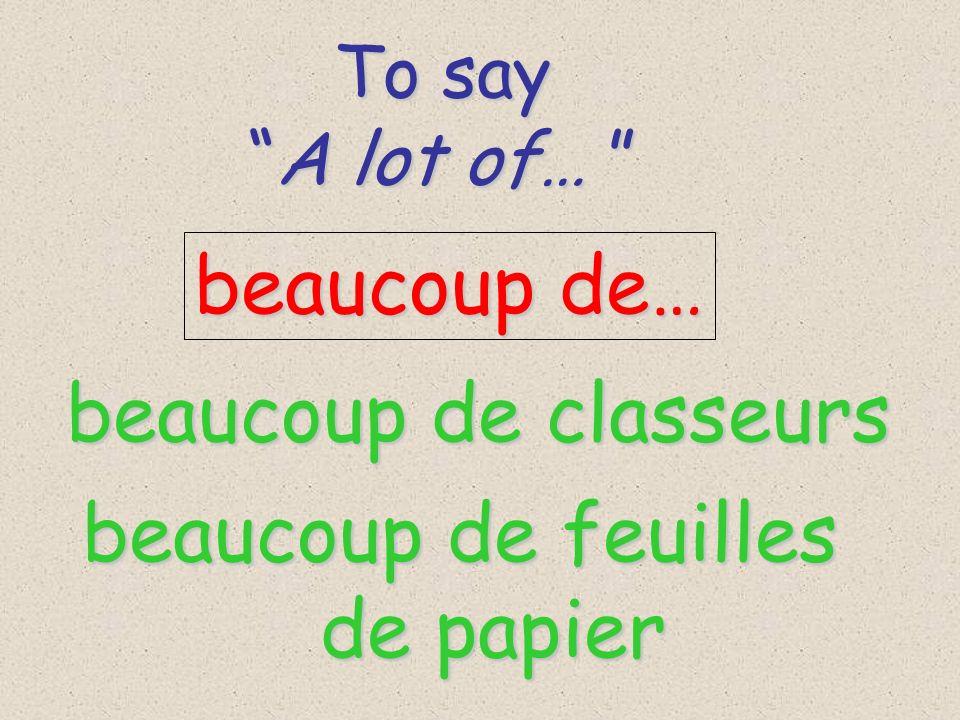 To say To say A lot of… A lot of… beaucoup de… beaucoup de classeurs beaucoup de feuilles de papier de papier