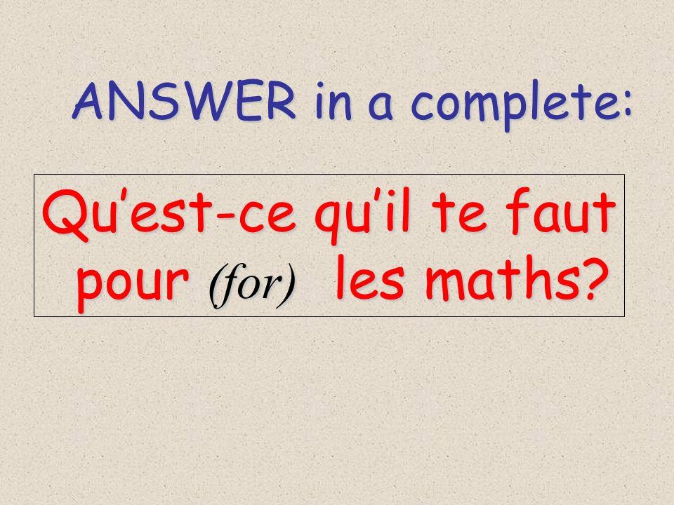 ANSWER in a complete: ANSWER in a complete: Quest-ce quil te faut pour (for) les maths? pour (for) les maths?