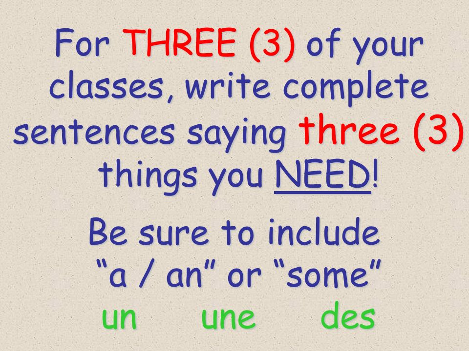 For THREE (3) of your classes, write complete sentences saying three (3) things you NEED.