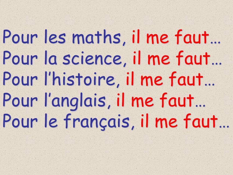 Pour les maths, il me faut… Pour la science, il me faut… Pour lhistoire, il me faut… Pour langlais, il me faut… Pour le français, il me faut…