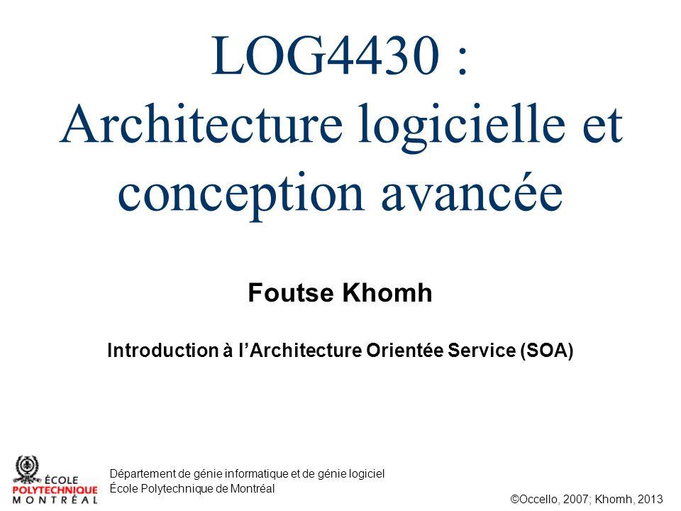 Foutse Khomh ©Occello, 2007; Khomh, 2013 Département de génie informatique et de génie logiciel École Polytechnique de Montréal LOG4430 : Architecture logicielle et conception avancée Introduction à lArchitecture Orientée Service (SOA)