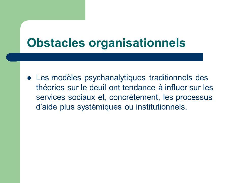 Obstacles organisationnels Les modèles psychanalytiques traditionnels des théories sur le deuil ont tendance à influer sur les services sociaux et, concrètement, les processus daide plus systémiques ou institutionnels.