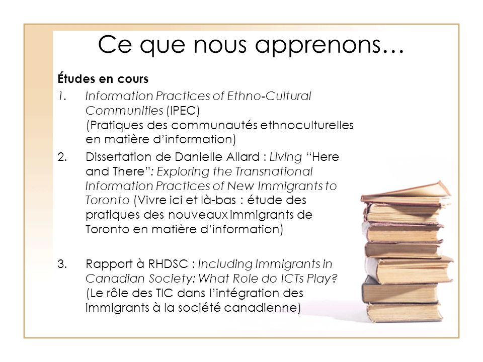 Ce que nous apprenons… Études en cours 1.Information Practices of Ethno-Cultural Communities (IPEC) (Pratiques des communautés ethnoculturelles en matière dinformation) 2.Dissertation de Danielle Allard : Living Here and There: Exploring the Transnational Information Practices of New Immigrants to Toronto (Vivre ici et là-bas : étude des pratiques des nouveaux immigrants de Toronto en matière dinformation) 3.Rapport à RHDSC : Including Immigrants in Canadian Society: What Role do ICTs Play.