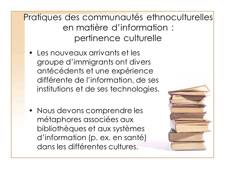 Pratiques des communautés ethnoculturelles en matière dinformation : pertinence culturelle Les nouveaux arrivants et les groupe dimmigrants ont divers