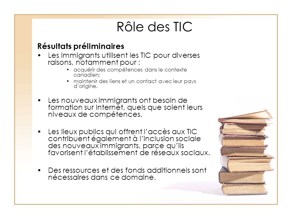 Rôle des TIC Résultats préliminaires Les immigrants utilisent les TIC pour diverses raisons, notamment pour : acquérir des compétences dans le context