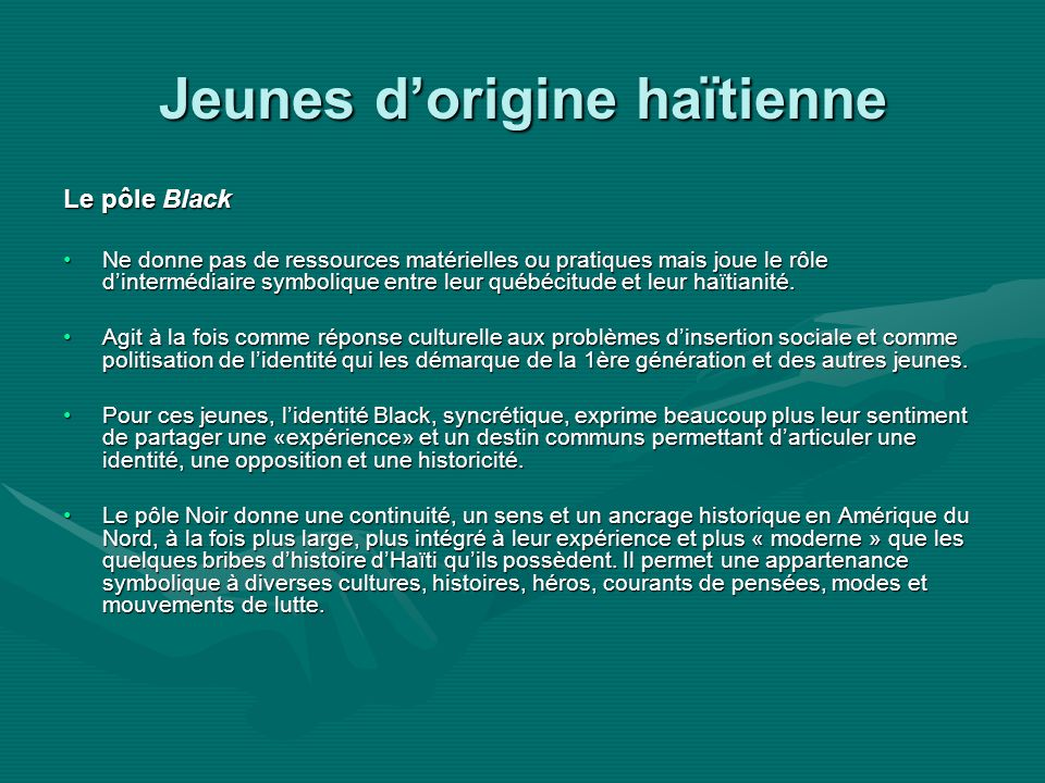 Jeunes dorigine haïtienne Le pôle Black Ne donne pas de ressources matérielles ou pratiques mais joue le rôle dintermédiaire symbolique entre leur québécitude et leur haïtianité.Ne donne pas de ressources matérielles ou pratiques mais joue le rôle dintermédiaire symbolique entre leur québécitude et leur haïtianité.