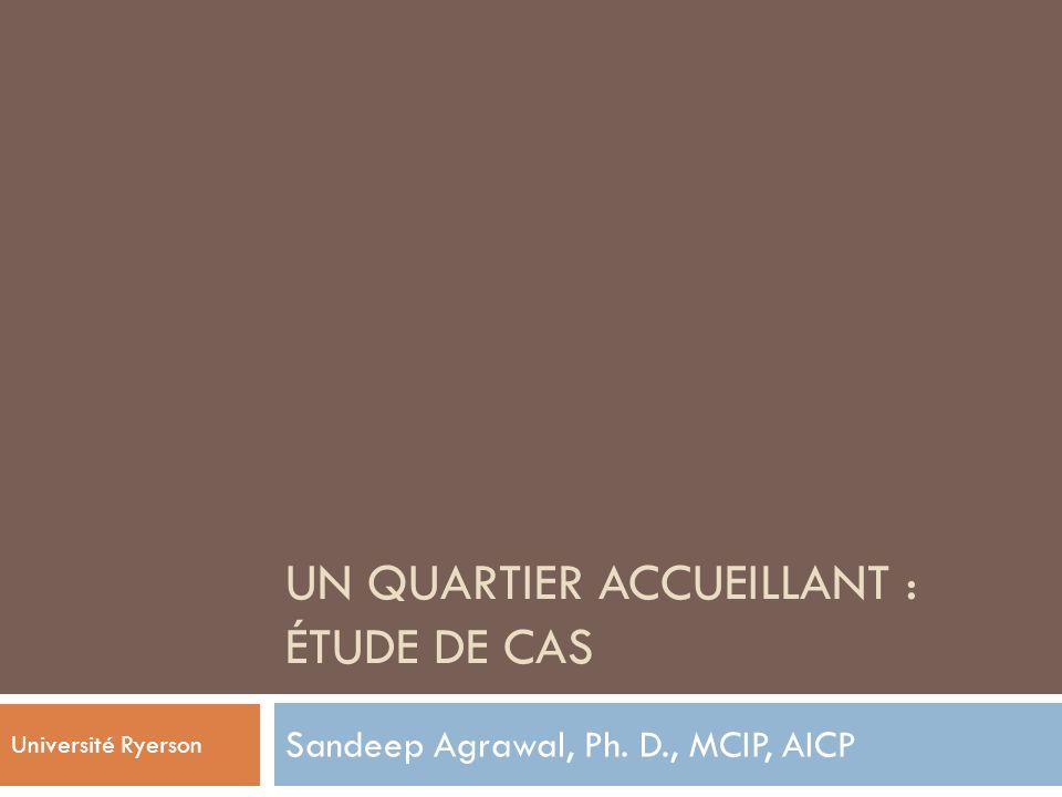 UN QUARTIER ACCUEILLANT : ÉTUDE DE CAS Sandeep Agrawal, Ph. D., MCIP, AICP Université Ryerson