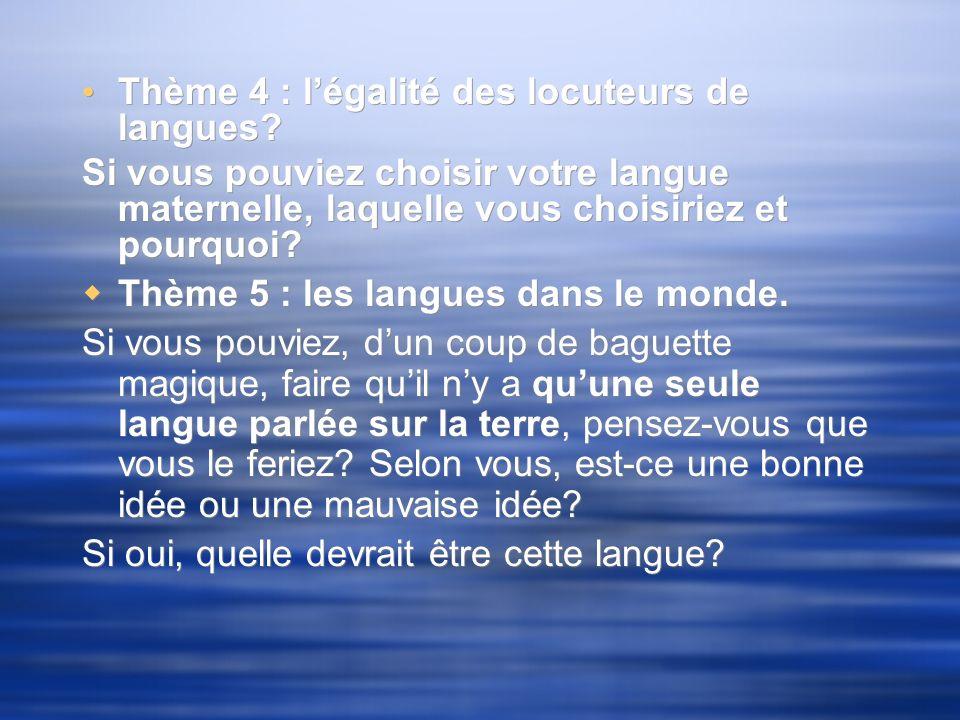 Thème 4 : légalité des locuteurs de langues? Si vous pouviez choisir votre langue maternelle, laquelle vous choisiriez et pourquoi? Thème 5 : les lang