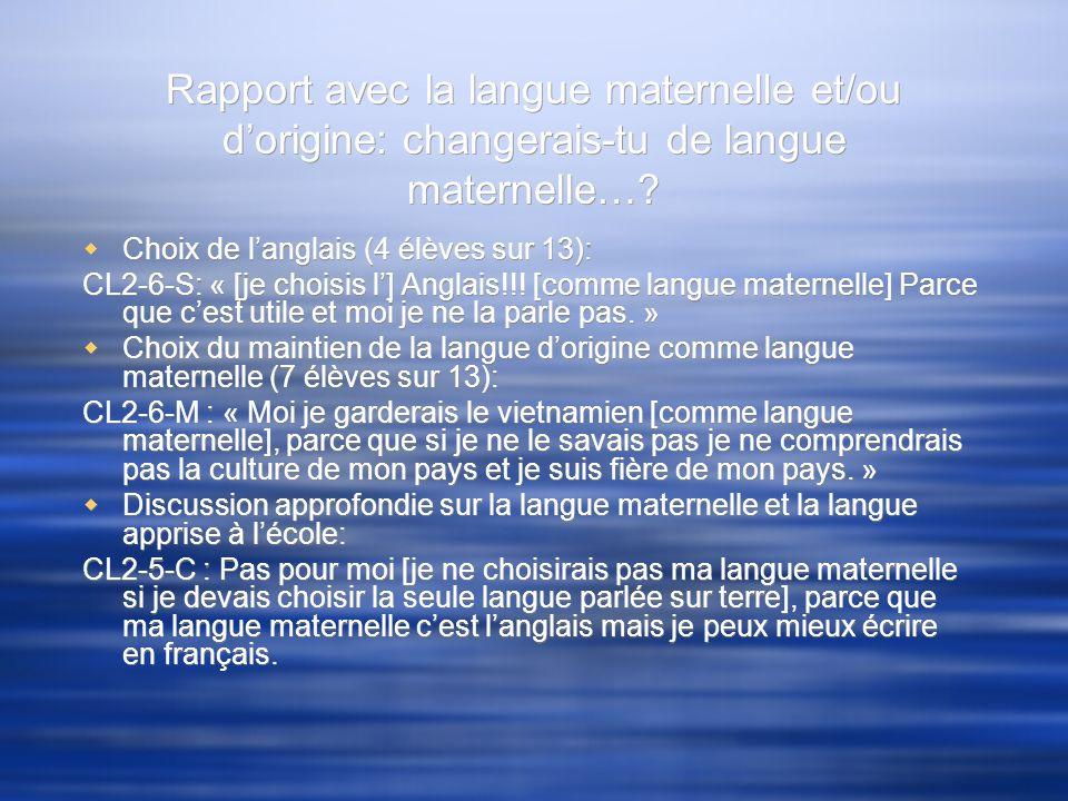 Rapport avec la langue maternelle et/ou dorigine: changerais-tu de langue maternelle…? Choix de langlais (4 élèves sur 13): CL2-6-S: « [je choisis l]
