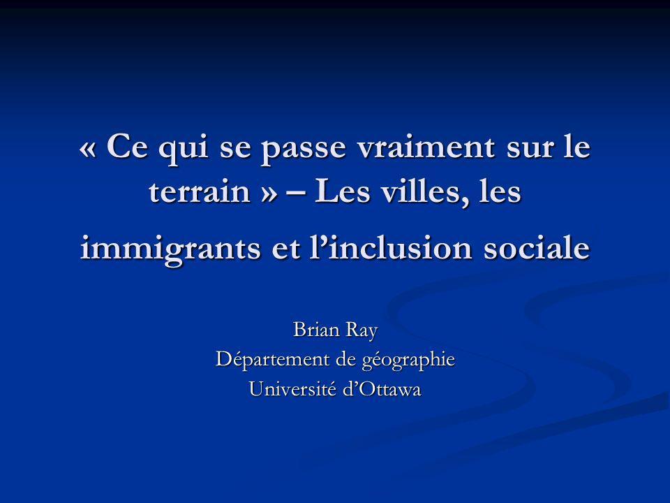 « Ce qui se passe vraiment sur le terrain » – Les villes, les immigrants et linclusion sociale Brian Ray Département de géographie Université dOttawa