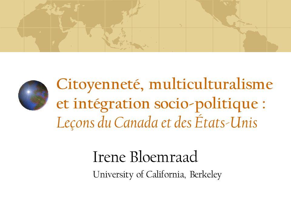 Citoyenneté, multiculturalisme et intégration socio-politique : Leçons du Canada et des États-Unis Irene Bloemraad University of California, Berkeley