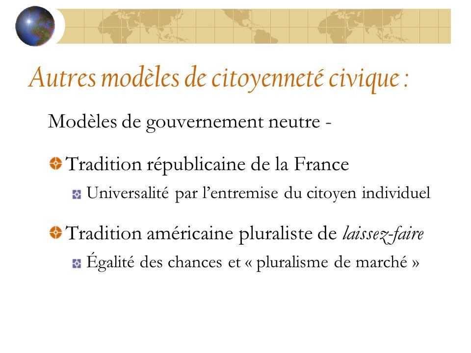 Autres modèles de citoyenneté civique : Modèles de gouvernement neutre - Tradition républicaine de la France Universalité par lentremise du citoyen individuel Tradition américaine pluraliste de laissez-faire Égalité des chances et « pluralisme de marché »