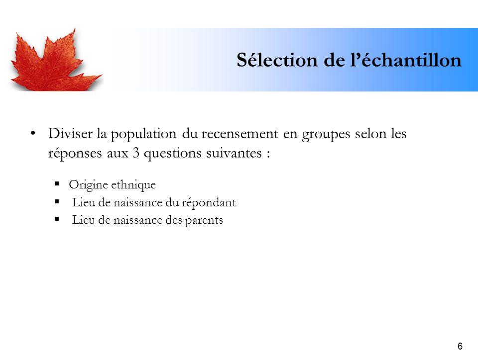 6 Sélection de léchantillon Diviser la population du recensement en groupes selon les réponses aux 3 questions suivantes : Origine ethnique Lieu de na