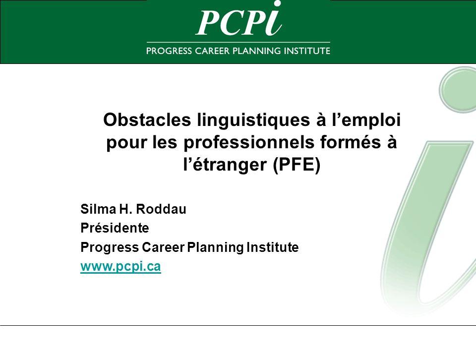 Obstacles linguistiques à lemploi pour les professionnels formés à létranger (PFE) Silma H. Roddau Présidente Progress Career Planning Institute www.p